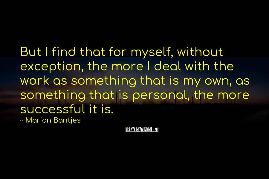 Marian Bantjes Sayings: But I find that for myself, without exception, the more I deal with the work