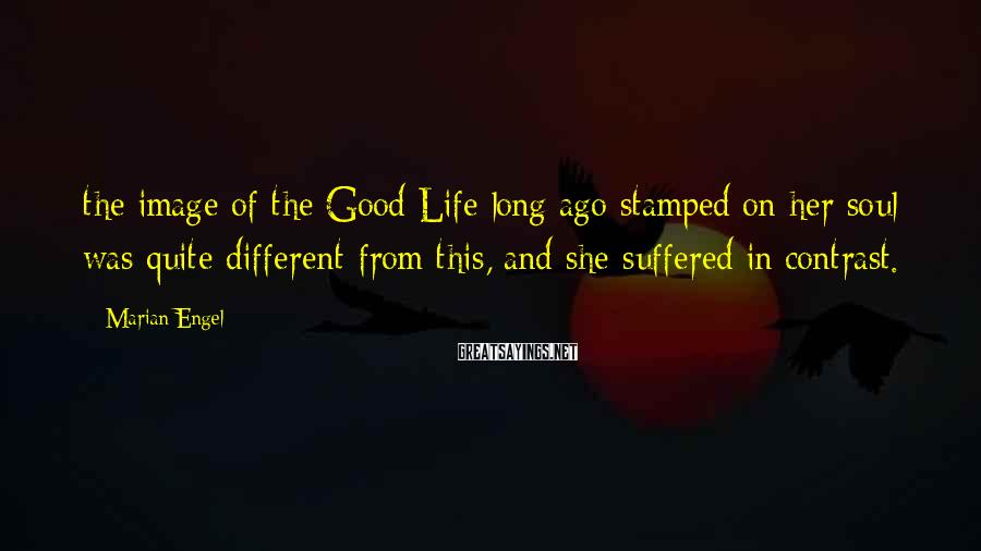 Marian Engel Sayings: the image of the Good Life long ago stamped on her soul was quite different