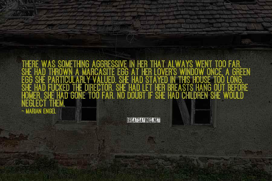 Marian Engel Sayings: There was something aggressive in her that always went too far. She had thrown a