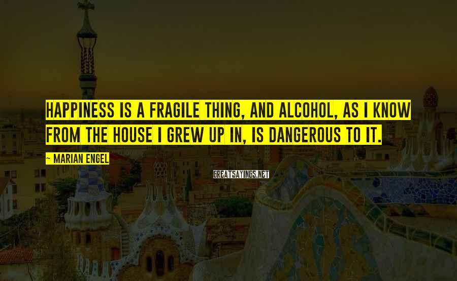 Marian Engel Sayings: Happiness is a fragile thing, and alcohol, as I know from the house I grew