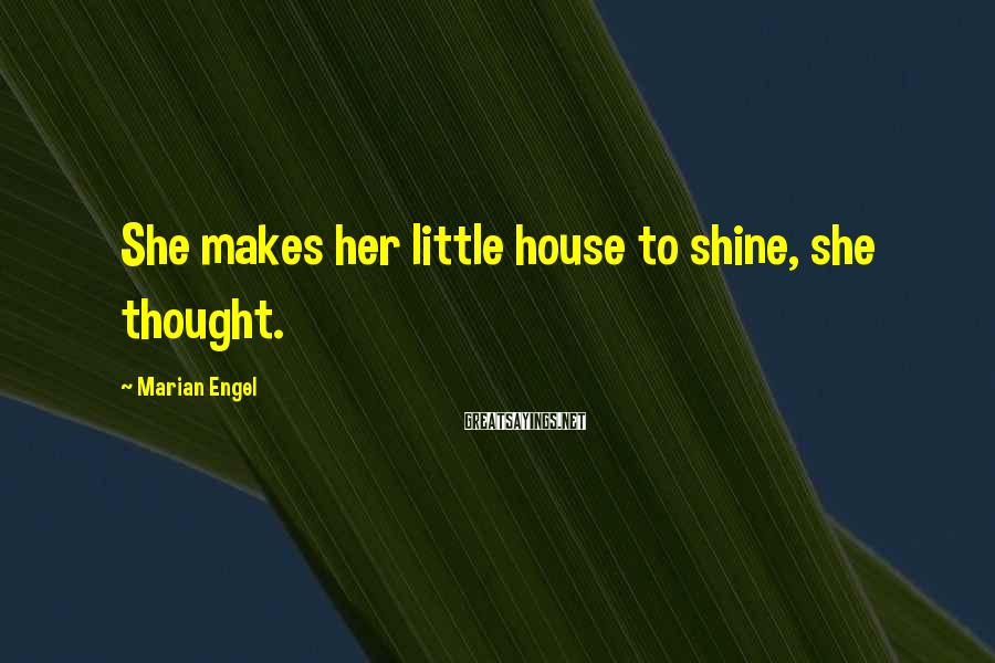 Marian Engel Sayings: She makes her little house to shine, she thought.