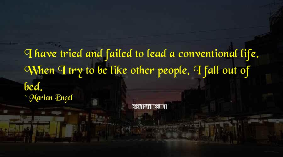 Marian Engel Sayings: I have tried and failed to lead a conventional life. When I try to be