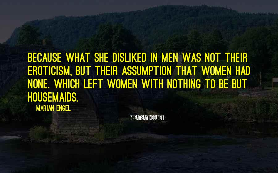Marian Engel Sayings: Because what she disliked in men was not their eroticism, but their assumption that women
