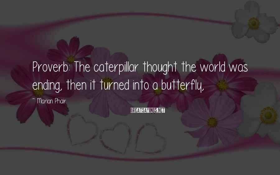 Marian Phair Sayings: Proverb: The caterpillar thought the world was ending, then it turned into a butterfly,