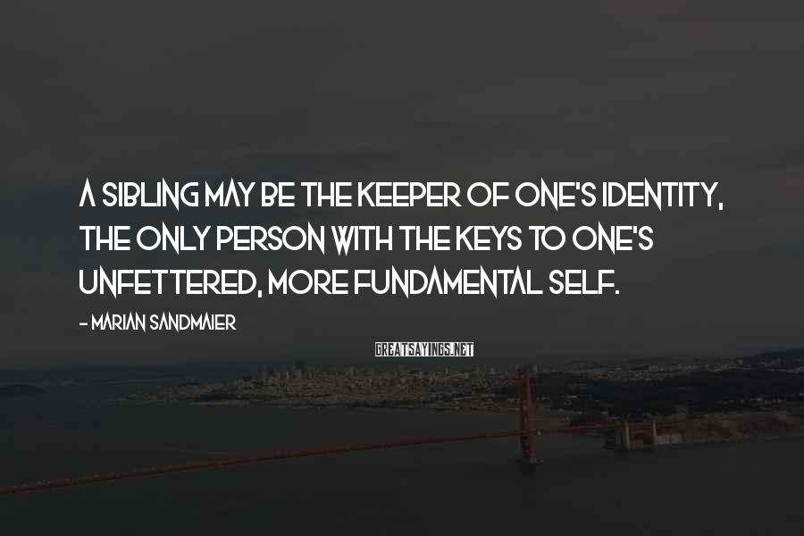Marian Sandmaier Sayings: A sibling may be the keeper of one's identity, the only person with the keys