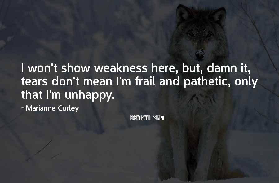 Marianne Curley Sayings: I won't show weakness here, but, damn it, tears don't mean I'm frail and pathetic,