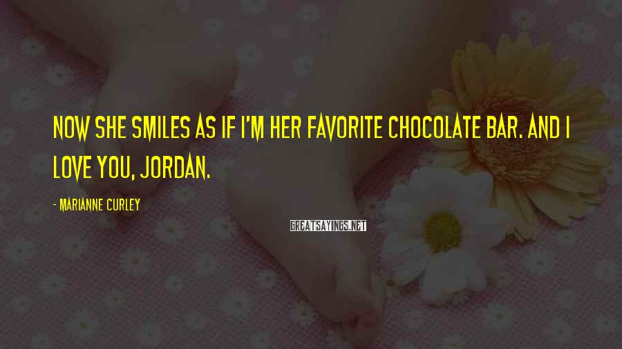 Marianne Curley Sayings: Now she smiles as if I'm her favorite chocolate bar. And I love you, Jordan.