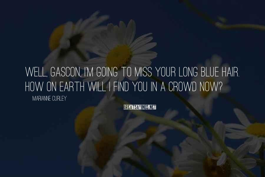 Marianne Curley Sayings: Well, Gascon, I'm going to miss your long blue hair. How on earth will I