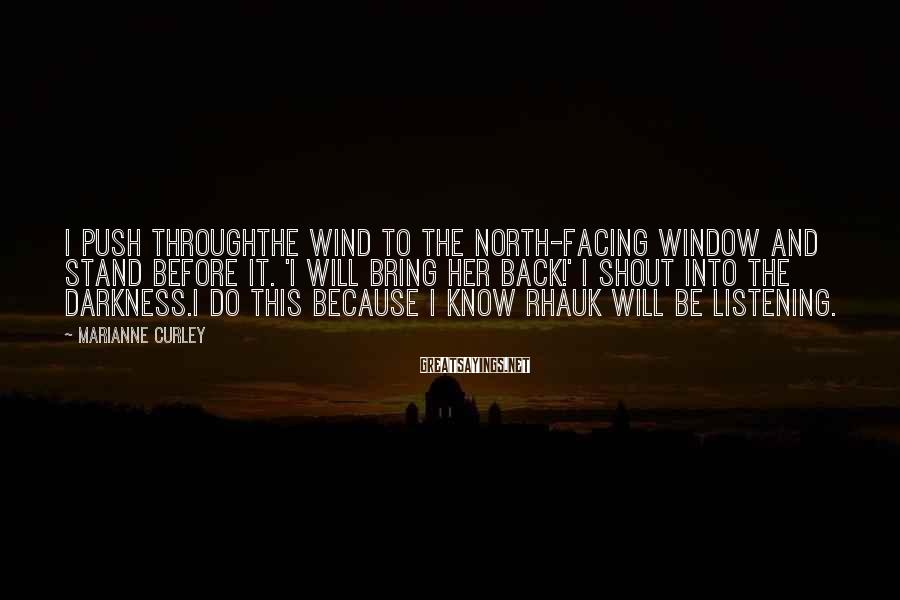 Marianne Curley Sayings: I push throughthe wind to the north-facing window and stand before it. 'I will bring
