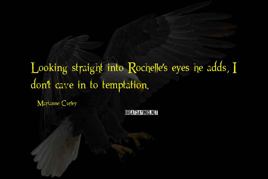 Marianne Curley Sayings: Looking straight into Rochelle's eyes he adds, I don't cave in to temptation.