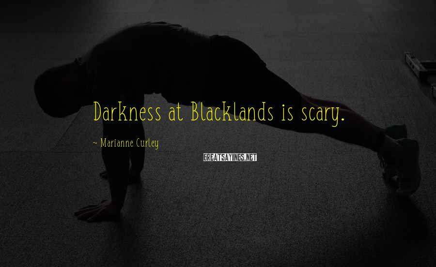 Marianne Curley Sayings: Darkness at Blacklands is scary.