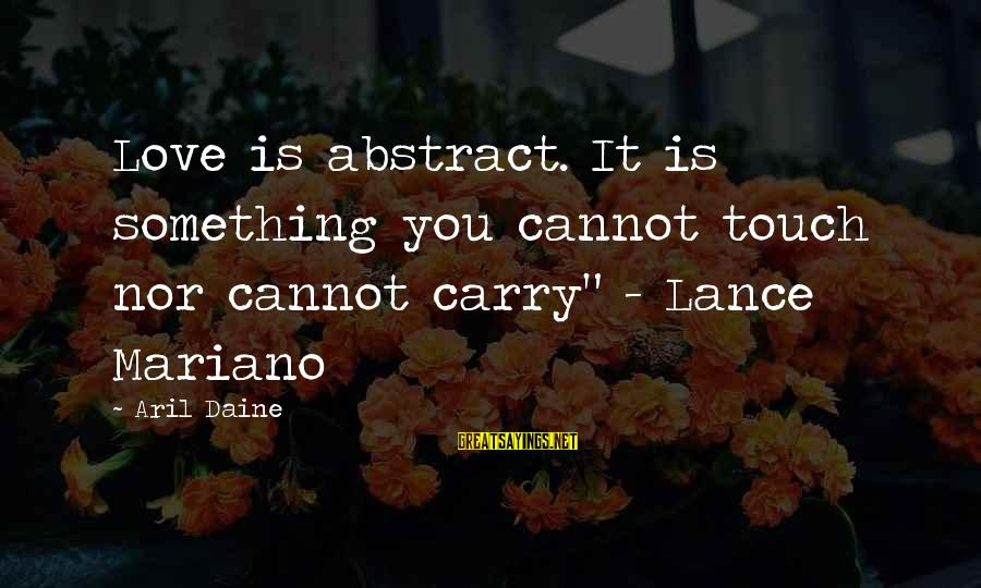 """Mariano Sayings By Aril Daine: Love is abstract. It is something you cannot touch nor cannot carry"""" - Lance Mariano"""