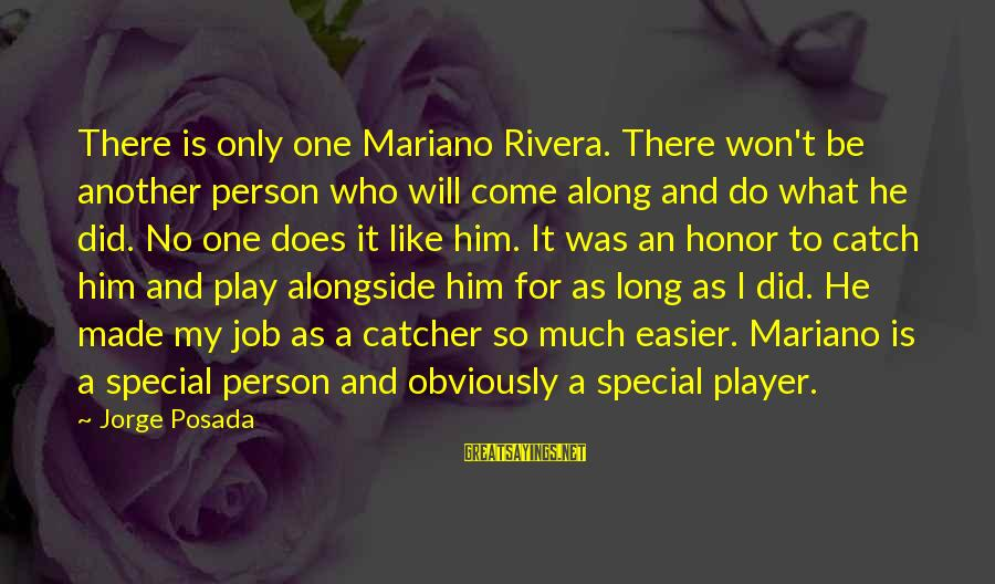 Mariano Sayings By Jorge Posada: There is only one Mariano Rivera. There won't be another person who will come along