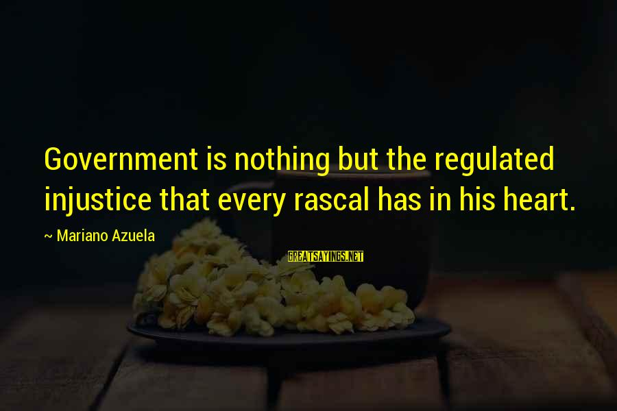 Mariano Sayings By Mariano Azuela: Government is nothing but the regulated injustice that every rascal has in his heart.