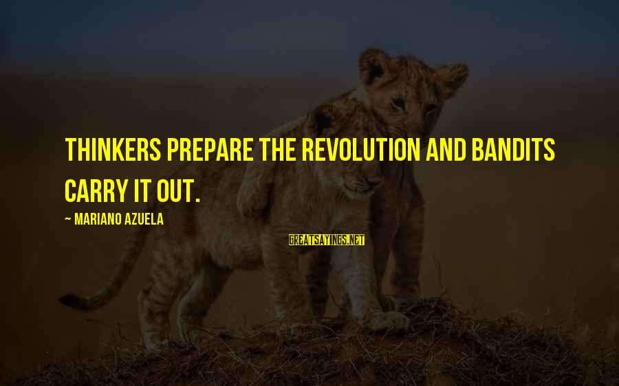 Mariano Sayings By Mariano Azuela: Thinkers prepare the revolution and bandits carry it out.