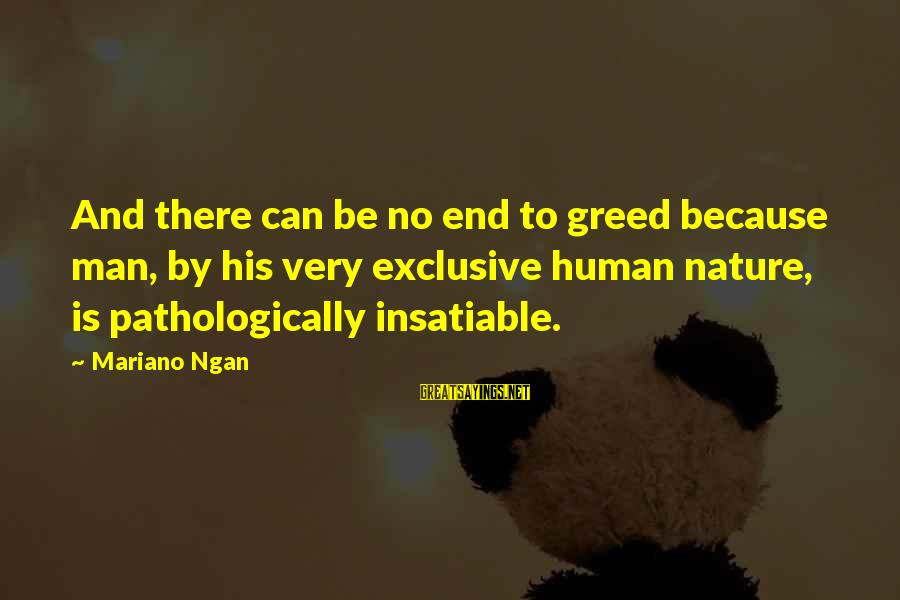 Mariano Sayings By Mariano Ngan: And there can be no end to greed because man, by his very exclusive human