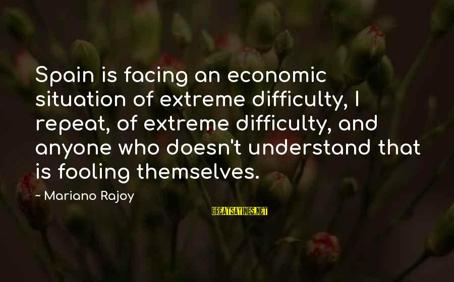 Mariano Sayings By Mariano Rajoy: Spain is facing an economic situation of extreme difficulty, I repeat, of extreme difficulty, and