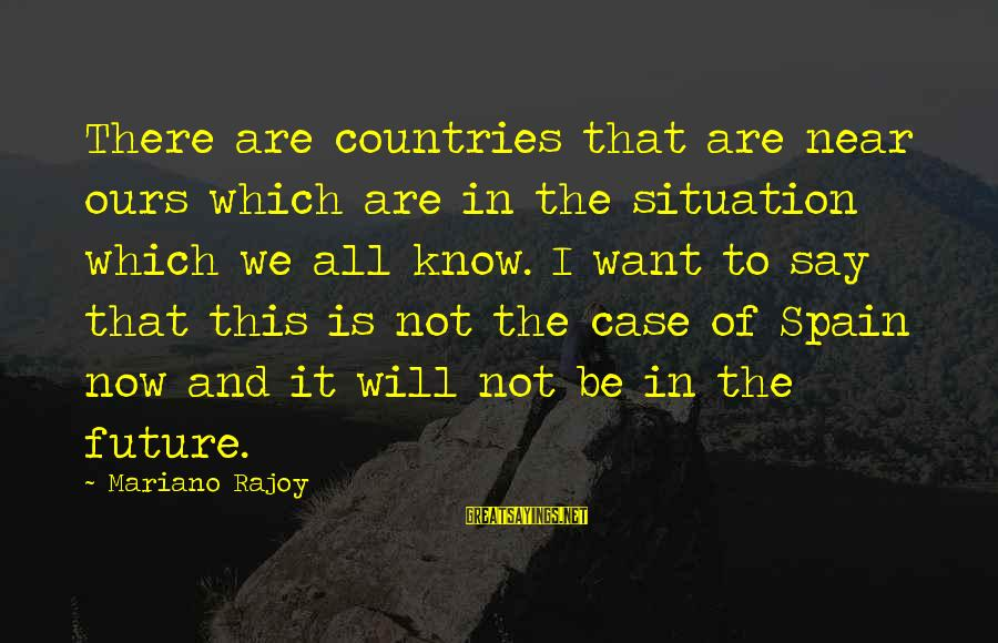 Mariano Sayings By Mariano Rajoy: There are countries that are near ours which are in the situation which we all