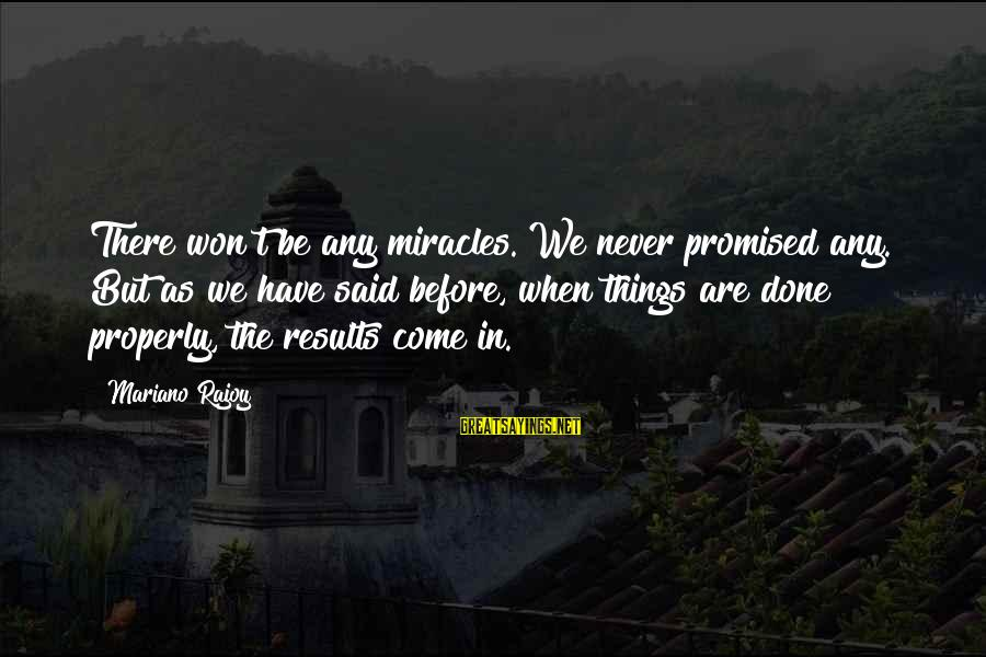 Mariano Sayings By Mariano Rajoy: There won't be any miracles. We never promised any. But as we have said before,