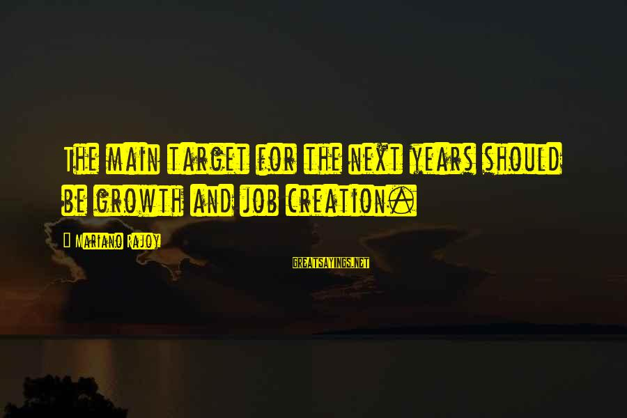 Mariano Sayings By Mariano Rajoy: The main target for the next years should be growth and job creation.