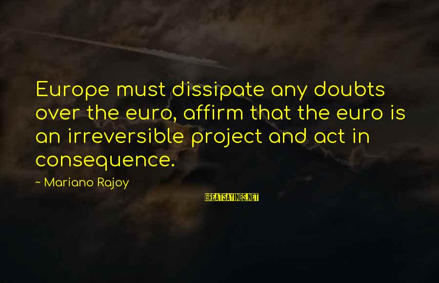 Mariano Sayings By Mariano Rajoy: Europe must dissipate any doubts over the euro, affirm that the euro is an irreversible