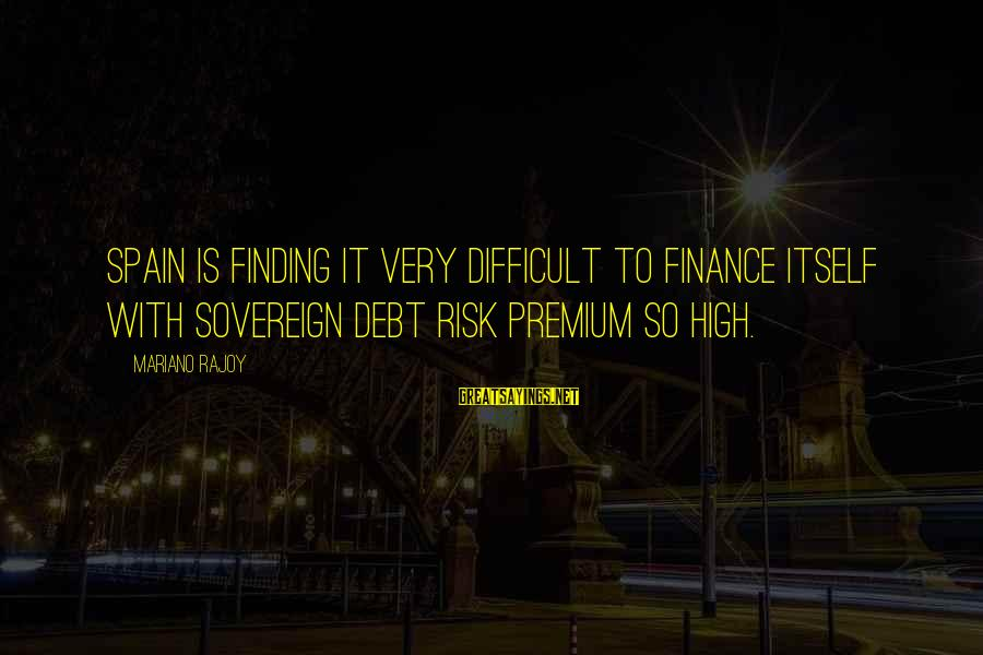 Mariano Sayings By Mariano Rajoy: Spain is finding it very difficult to finance itself with sovereign debt risk premium so