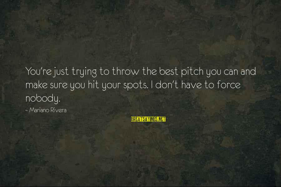 Mariano Sayings By Mariano Rivera: You're just trying to throw the best pitch you can and make sure you hit