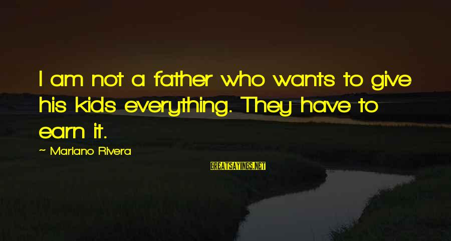 Mariano Sayings By Mariano Rivera: I am not a father who wants to give his kids everything. They have to