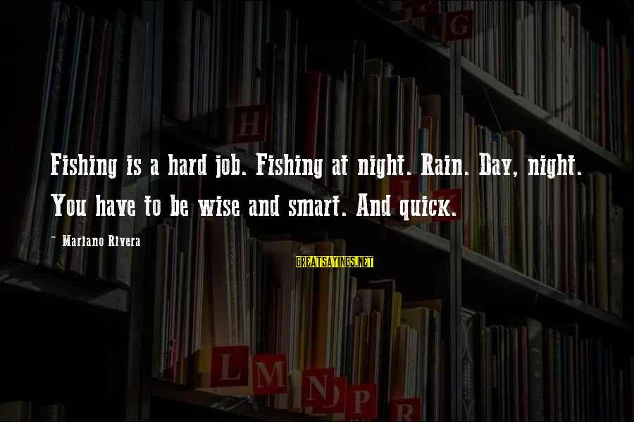 Mariano Sayings By Mariano Rivera: Fishing is a hard job. Fishing at night. Rain. Day, night. You have to be