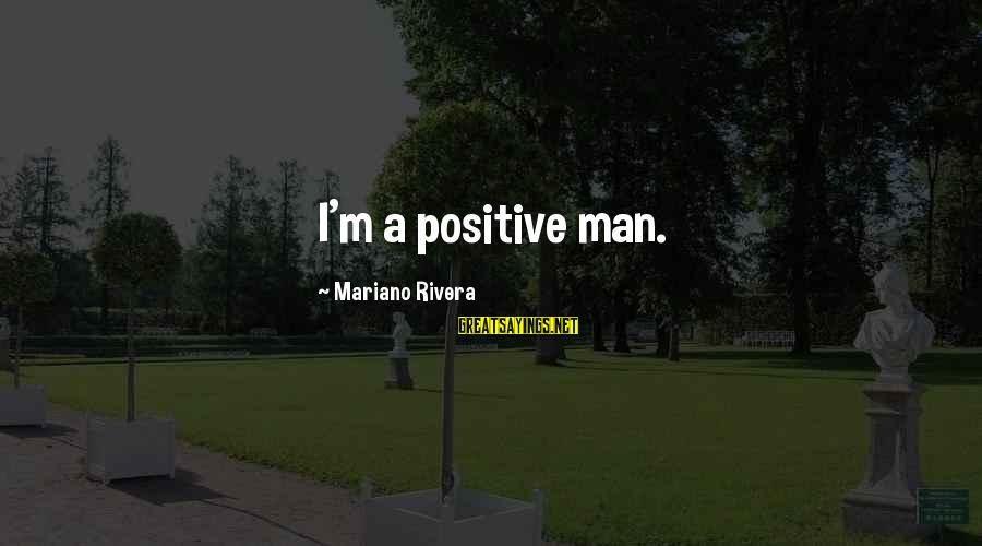 Mariano Sayings By Mariano Rivera: I'm a positive man.