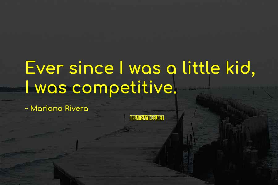 Mariano Sayings By Mariano Rivera: Ever since I was a little kid, I was competitive.