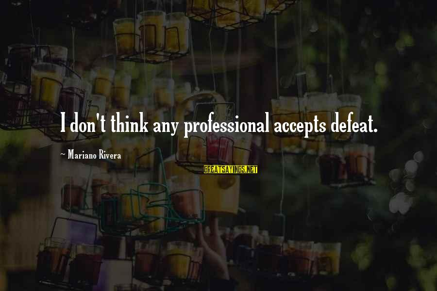 Mariano Sayings By Mariano Rivera: I don't think any professional accepts defeat.