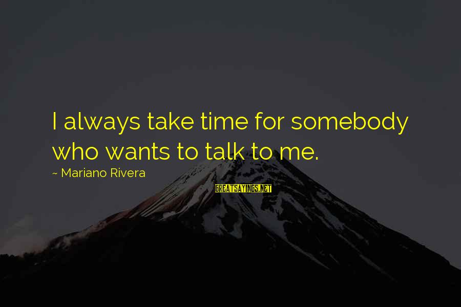 Mariano Sayings By Mariano Rivera: I always take time for somebody who wants to talk to me.