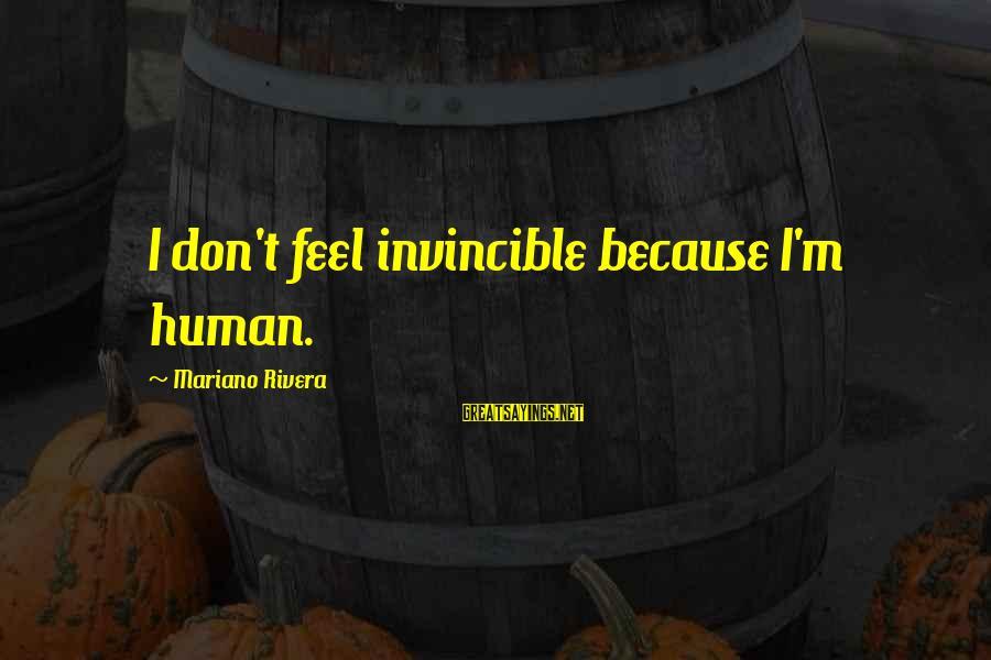 Mariano Sayings By Mariano Rivera: I don't feel invincible because I'm human.