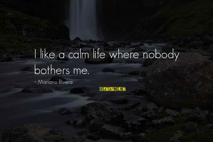 Mariano Sayings By Mariano Rivera: I like a calm life where nobody bothers me.