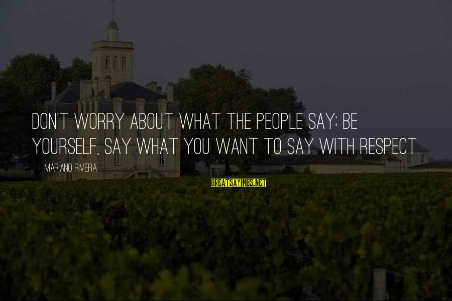 Mariano Sayings By Mariano Rivera: Don't worry about what the people say; be yourself, say what you want to say