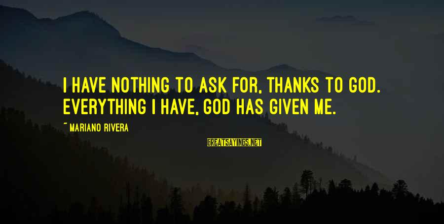 Mariano Sayings By Mariano Rivera: I have nothing to ask for, thanks to God. Everything I have, God has given