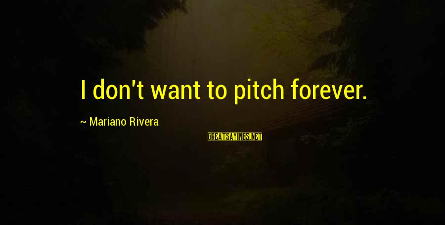 Mariano Sayings By Mariano Rivera: I don't want to pitch forever.