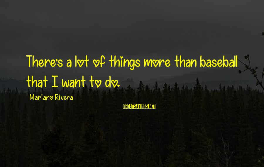 Mariano Sayings By Mariano Rivera: There's a lot of things more than baseball that I want to do.