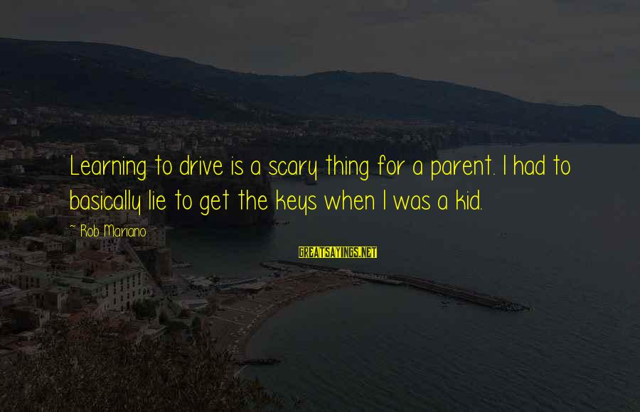 Mariano Sayings By Rob Mariano: Learning to drive is a scary thing for a parent. I had to basically lie