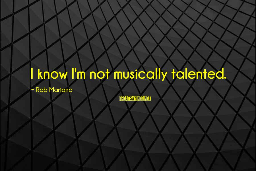 Mariano Sayings By Rob Mariano: I know I'm not musically talented.