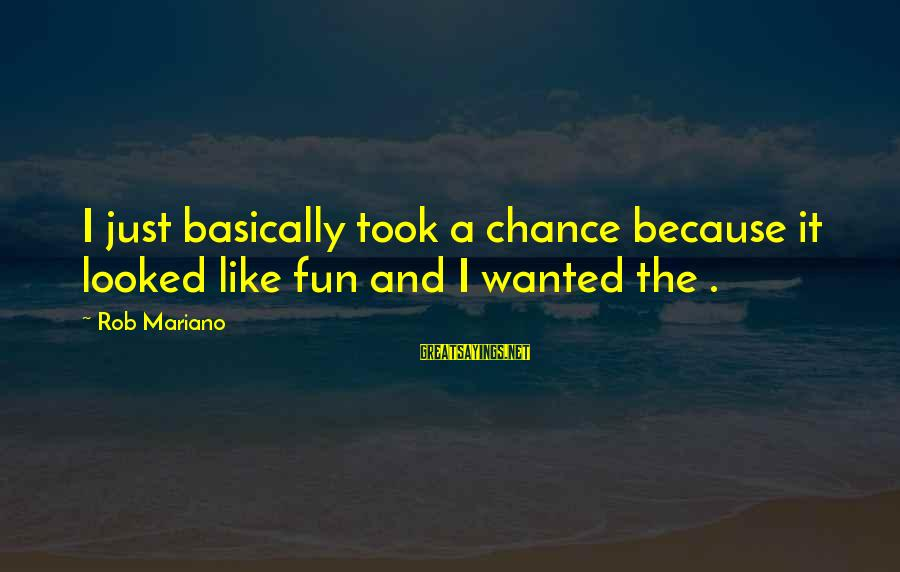 Mariano Sayings By Rob Mariano: I just basically took a chance because it looked like fun and I wanted the