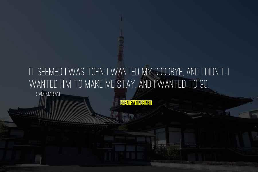 Mariano Sayings By Sam Mariano: It seemed I was torn; I wanted my goodbye, and I didn't. I wanted him