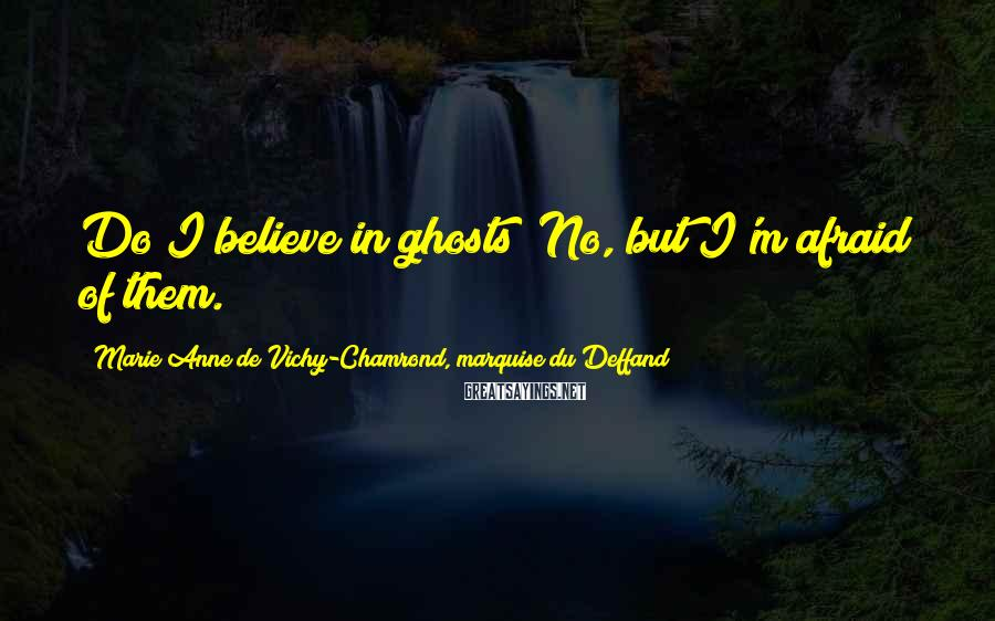 Marie Anne De Vichy-Chamrond, Marquise Du Deffand Sayings: Do I believe in ghosts? No, but I'm afraid of them.