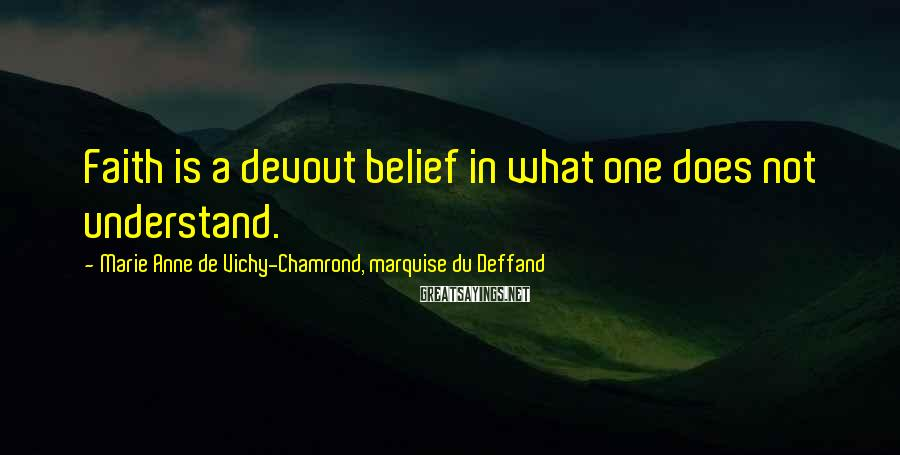 Marie Anne De Vichy-Chamrond, Marquise Du Deffand Sayings: Faith is a devout belief in what one does not understand.