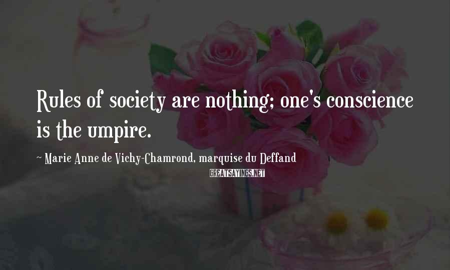 Marie Anne De Vichy-Chamrond, Marquise Du Deffand Sayings: Rules of society are nothing; one's conscience is the umpire.