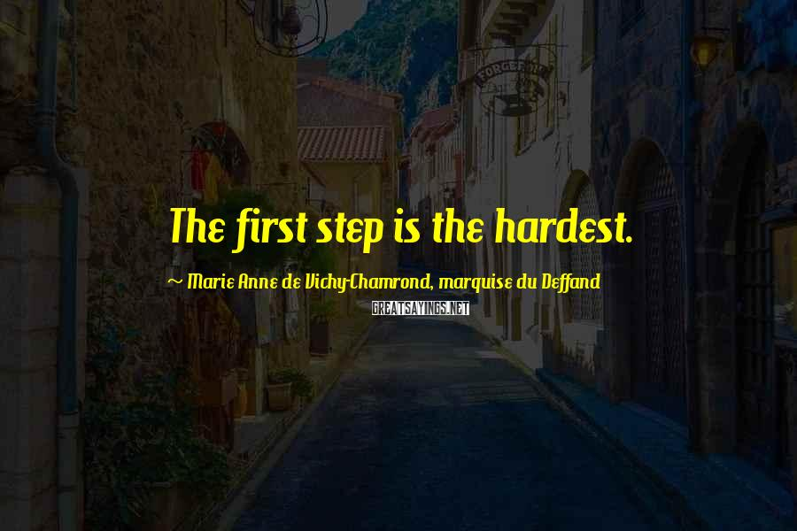 Marie Anne De Vichy-Chamrond, Marquise Du Deffand Sayings: The first step is the hardest.