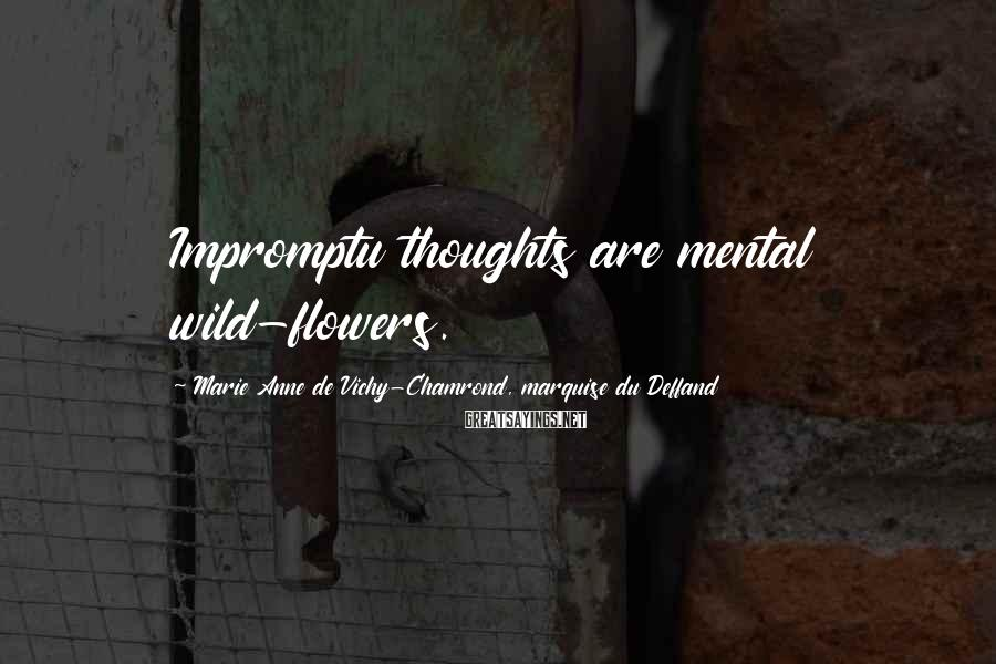 Marie Anne De Vichy-Chamrond, Marquise Du Deffand Sayings: Impromptu thoughts are mental wild-flowers.