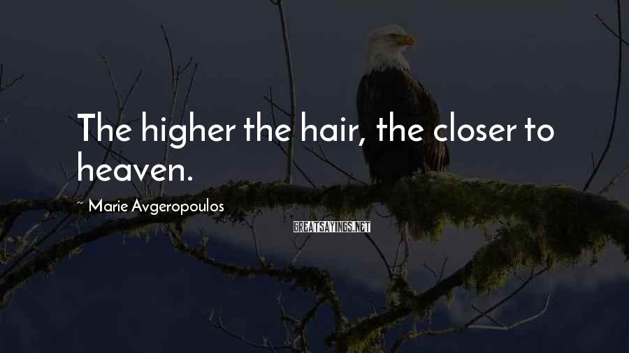 Marie Avgeropoulos Sayings: The higher the hair, the closer to heaven.