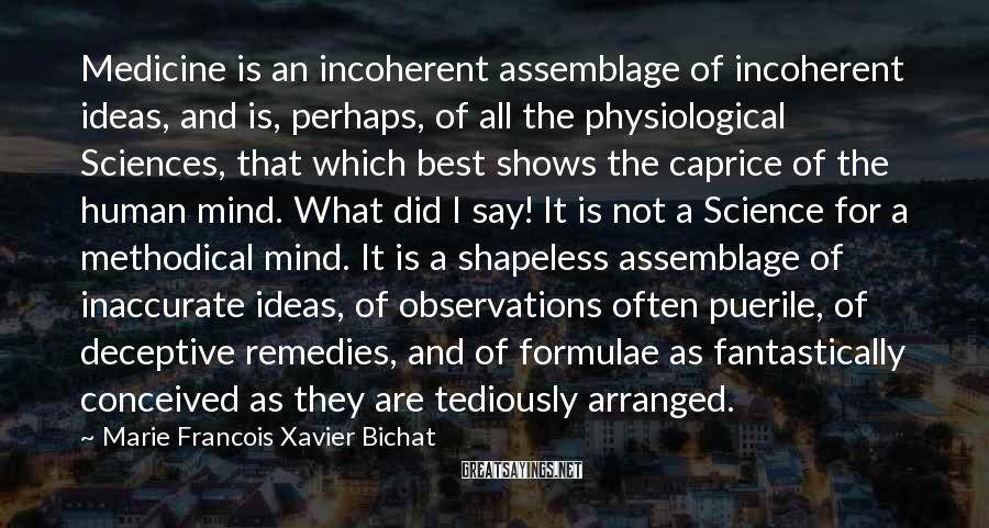 Marie Francois Xavier Bichat Sayings: Medicine is an incoherent assemblage of incoherent ideas, and is, perhaps, of all the physiological